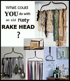 Another DIY Project: Clever Uses for an Old Rake Head  Take an old rake head, either paint it a fun yellow, turquoise or white or leave it the natural rusty brown, hang it up and use it as a necklace holder, utensil holder, letter organizer, wine glass rack, belt or tie rack, key holder, coat rack the options are endless.  (I love making these little collages, haha) rakes