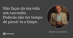 Não faças da tua vida um rascunho. Poderás não ter tempo de passá-la a limpo. — Mario Quintana