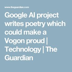 Google AI project writes poetry which could make a Vogon proud | Technology | The Guardian