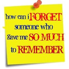 how can i forget someone who gave me so much to remember.