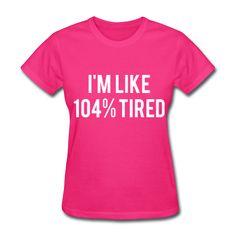 I'm Like 104% Tired, Women's T-Shirt