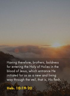 Having therefore, brothers, boldness for entering the Holy of Holies in the blood of Jesus, which entrance He initiated for us as a new and living way through the veil, that is, His flesh. Heb. 10:19-20, Recovery Version Bible, quoted at www.agodman.com