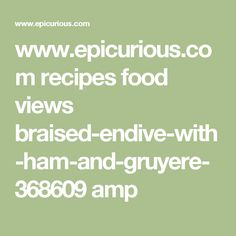 ... com recipes food views braised-endive-with-ham-and-gruyere-368609 amp