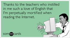 Free and Funny Teacher Week Ecard: Thanks to the teachers who instilled in me such a love of English that I'm perpetually mortified when reading the Internet. Create and send your own custom Teacher Week ecard. Teacher Appreciation Cards, Teacher Humor, Teacher Stuff, Teacher Quotes, Just In Case, Just For You, Haha Funny, Funny Stuff, Funny Things