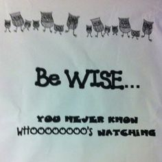 Be wise.. You never know whoooo's watching