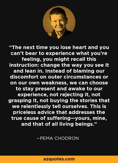 The next time you lose heart and you can't bear to experience what you're feeling, you might recall this instruction: change the way you see it and lean in. Instead of blaming our discomfort on outer circumstances or on our own weakness, we can choose to stay present and awake to our experience, not rejecting it, not grasping it, not buying the stories that we relentlessly tell ourselves. This is priceless advice that addresses the true cause of suffering—yours, mine, and that of all living…
