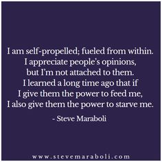 I am self-propelled; fueled from within. I appreciate people's opinions, but I'm not attached to them. I learned a long time ago that if I give them the power to feed me, I also give them the power to starve me.  - Steve Maraboli