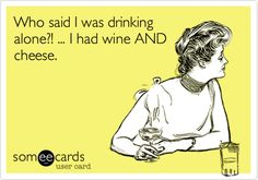 Funny Cry for Help Ecard: Who said I was drinking alone?! ... I had wine AND cheese.
