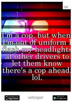 I'm a cop, but when I'm out of uniform I flash my headlights at other drivers to let them know there's a cop ahead. lol.