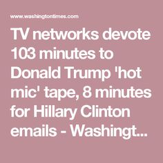 TV networks devote 103 minutes to Donald Trump 'hot mic' tape, 8 minutes for Hillary Clinton emails - Washington Times