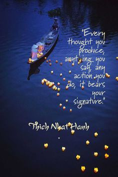 """Every thought you produce, anything you say, any action you do, it bears your signature.""    Thich Nhat Hanh"