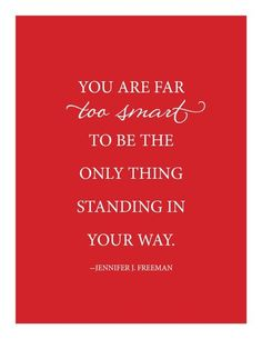 You are far too smart to be the only thing standing in your way!