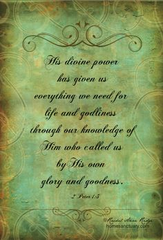 2 Peter 1:3+4 His devine power has given us everything we need for life and godliness through our knowledge of Him who called us by His own glory and goodness.  Through these He has given us His very great and precious promises, so that through them you may participate in the divine nature and escape the corruption in the world caused by evil desires.