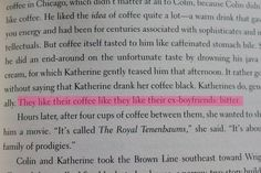 """It rather goes without saying that Katherine drank her coffee black. Katherines do, generally. They like their coffee like they like their ex-boyfriends: bitter.""  An Abundance of Katherines by John Green."