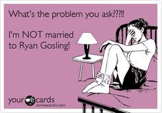 What's the problem you ask???!! I'm NOT married to Ryan Gosling!