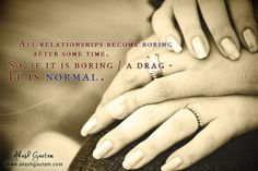 All relationships become boring after a while. If yours is boring / a drag, don't worry. It is normal ! ~ Akash Gautam