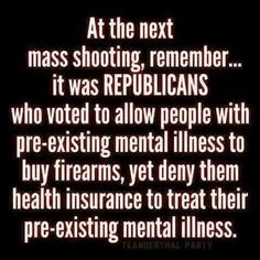 At the next mass shooting, remember . . . it was REPUBLICANS who voted to allow people with pre-existing mental illness to buy firearms, yet deny them health insurance to treat their pre-existing mental illness.