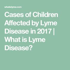Cases of Children Affected by Lyme Disease in 2017 | What is Lyme Disease?
