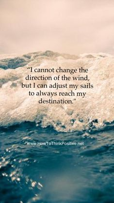 I cannot change the direction of the wind, but I can adjust my sails to always reach my destination #inspiration #positivethinking