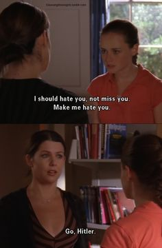 Rory: I should hate you, not miss you. Make me hate you! Lorelai: Um...go Hitler?