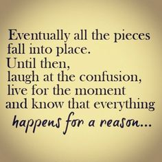 Eventually all the pieces fall into place. Until then, laugh at the confusion, live for the moment and know that everything happens for a reason. (quotes about life, motivational quotes, inspirational quotes)