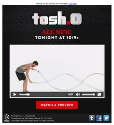 Comedy Central included a video preview of a new episode of Tosh.0 in this email. The video with audio played directly in the inbox without the need to open in an external browser or player.