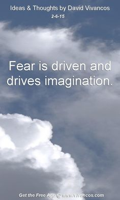"February 6th 2015 Idea, ""Fear is driven and drives imagination."" https://www.youtube.com/watch?v=q-vM9QDR31o"