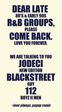 Dear late  80's & early 90s  R&B groups, Please  come back. Love you forever.  We are talking to you  Jodeci New Edition Blackstreet Guy 112 Boyz II Men This quote courtesy of @Pinstamatic (http://pinstamatic.com)