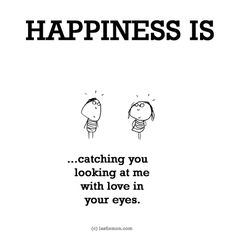 HAPPINESS IS...catching you looking at me with love in your eyes.