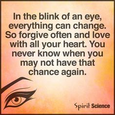 In the blink of an eye, everything can change. So forgive often and love with all your heart. You never know when you may not have that chance again!