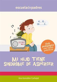 Mi hijo tiene Síndrome de Asperger.  Orientaciones prácticas para los padres de hijos con Síndrome de Asperger.