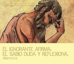 El ignorante afirma, el Sabio duda y reflexiona. --Aristóteles