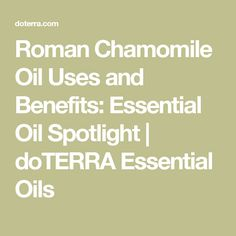 Roman Chamomile Oil Uses and Benefits: Essential Oil Spotlight | doTERRA Essential Oils