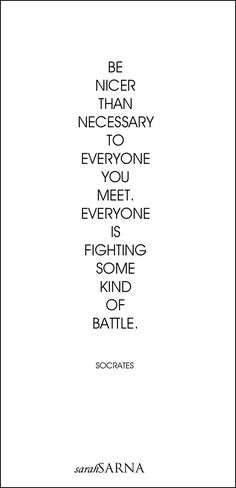 """Quotes, Quoted. Be nicer than necessary to everyone you meet. Everyone is fighting some kind of battle. - Socrates [   """"charming life pattern: Socrates - quote - be nicer"""",   """"Been carrying this quote around for some time. so on point Quotes, Quoted. Be nicer than necessary to everyone you meet. Everyone is fighting some kind of battle."""",   """"Be nicer to the people I meet and already associate with."""",   """"Author of quote is Socrates while """"poster"""" maker is Sarah Sarna. Basically saying to…"""