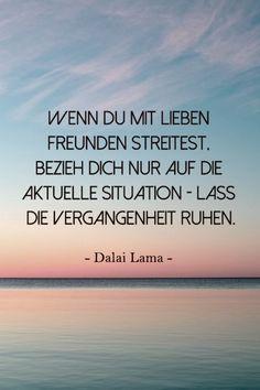 Wenn du mit lieben Freunden streitest, beziehe dich nur auf die aktuelle Situation - lass die Vergangenheit ruhen.   Dalai Lama