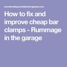 How to fix and improve cheap bar clamps - Rummage in the garage