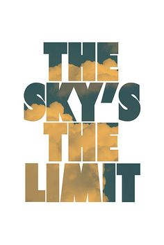 Sky is the limit. I'm gonna have it tattooed. That's my motto.