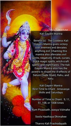 Kali Gayatri Mantra  Benefit (s) : The Goddess Kali Gayatri Mantra gives victory over enemies and deviates anything evil. Chanting this mantra also alleviates evil spirits, negativity, ill-luck, curses, black magic spells, witch-craft spells, and nightmares. The Kali Gayatri Mantra also has the powers to dispel the ill-effects of Saturn (Sade Shati), Rahu, and Ketu.  Kali Gayatri Mantra Best Time to Chant : Amavasya thithi and Saturdays  Number of Time to Chant : 9, 11, 51, 108, or 1008…