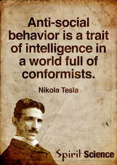 Anti Social behavior is a trait of intelligence in a world full of conformists.