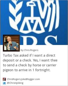 Turbo Tax asked if I want a direct deposit or a check. Yes, I want thee to send a check by horse or carrier pigeon to arrive in 1 fortnight. -  by Chris Rogers