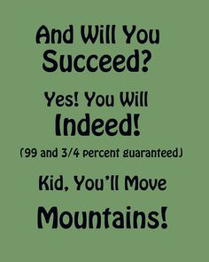 And will you succeed?  Yes! You will indeed!  (99 and 3/4 percent guaranteed)  Kid, You'll Move  Mountains!  (Dr Seuss)