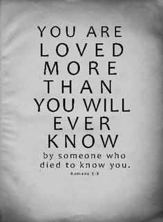 Truth. Bible New Testament Romans 5:8 You are loved be him who died for you...thank you Lord! :o)