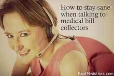 HOW TO STAY SANE WHEN TALKING TO MEDICAL BILL COLLECTORS: Ugh! this has got to be one of my all-time LEAST favorite things to do as they talk in circles, tranfer you around, cut you off, mess up the figures. Here are some tips on not losing your mind--or your temper.