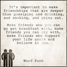 It's important to make friendships that are deeper than gossiping and drinking, and smoking, and going out.