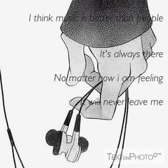 """I think music is better than people it's always there no matter how I am feeling it will never leave me."""