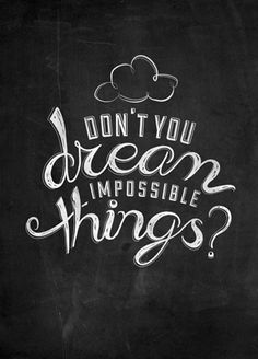 Don't you dream impossible things?? -Taylor Swift lyrics!! (: