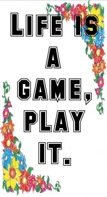 Life is a game, play it....