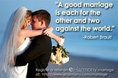 "Love quote: ""A good marriage is each for the other and two against the world."" -Robert Brault     ~~~~~  eHarmony is trying to find all of our married couples!  If you are one, or know one, please register or refer the marriage here:  http://www.eharmony.com/marriage    Please repin to help us find our family! <3 ~~~~~"