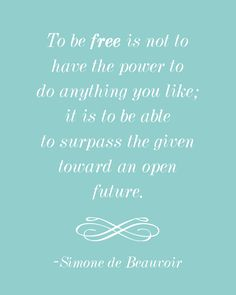 """Quote by Simone de Beauvoir: """"To be free is not to have the power to do anything you like; it is to be able to surpass the given toward an open future. Uplifting Quotes, Motivational Quotes, Inspirational Quotes, Words Quotes, Wise Words, Happy Quotes, Life Quotes, Favorite Quotes, Best Quotes"""