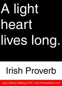 A light heart lives long. - Irish Proverb